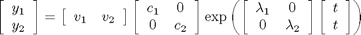 $\left[\begin{array}{c}y_1\\y_2\end{array}\right] = \left[\begin{array}{cc}v_1 & v_2\end{array}\right] \left[\begin{array}{cc} c_1 & 0 \\ 0 & c_2\end{array}\right] \exp\left(\left[\begin{array}{cc} \lambda_1 & 0 \\ 0 & \lambda_2\end{array}\right] \left[\begin{array}{c}t\\t\end{array}\right]\right)$
